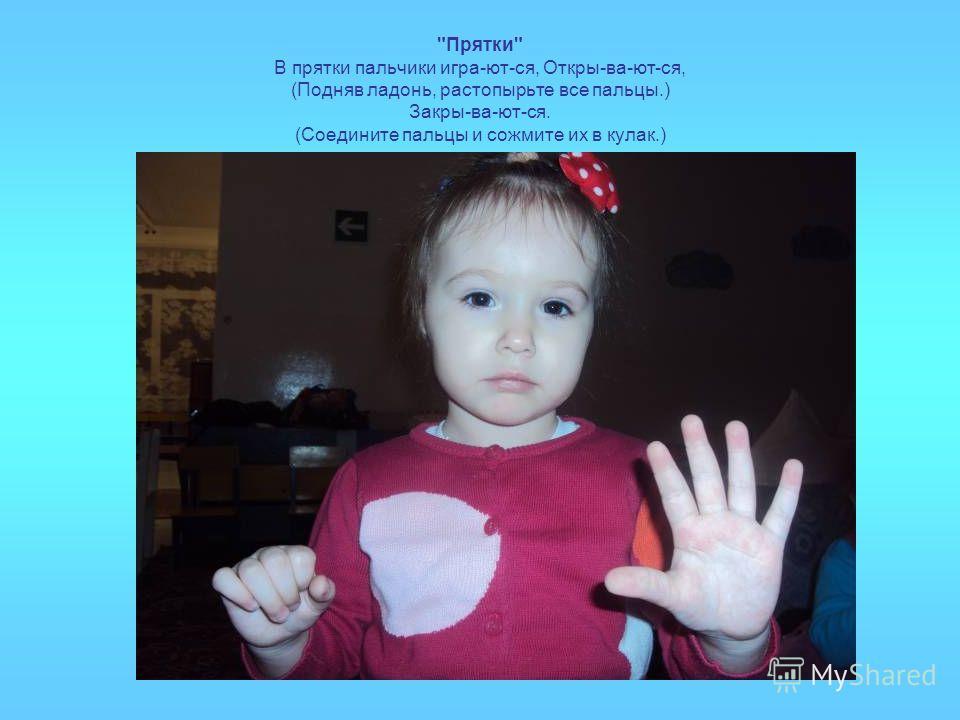 Прятки В прятки пальчики игра-ют-ся, Откры-ва-ют-ся, (Подняв ладонь, растопырьте все пальцы.) Закры-ва-ют-ся. (Соедините пальцы и сожмите их в кулак.)