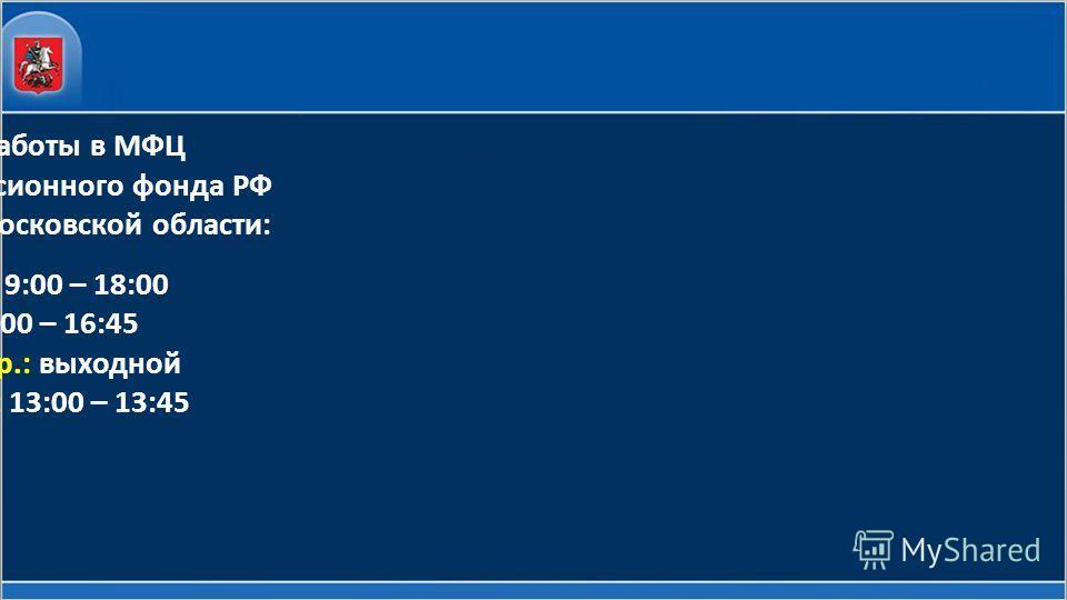 Режим работы в МФЦ Отделения Пенсионного фонда РФ по Москве и Московской области: пн.- чт.: 9:00 – 18:00 пт.: 9:00 – 16:45 сб., воскр.: выходной перерыв: 13:00 – 13:45