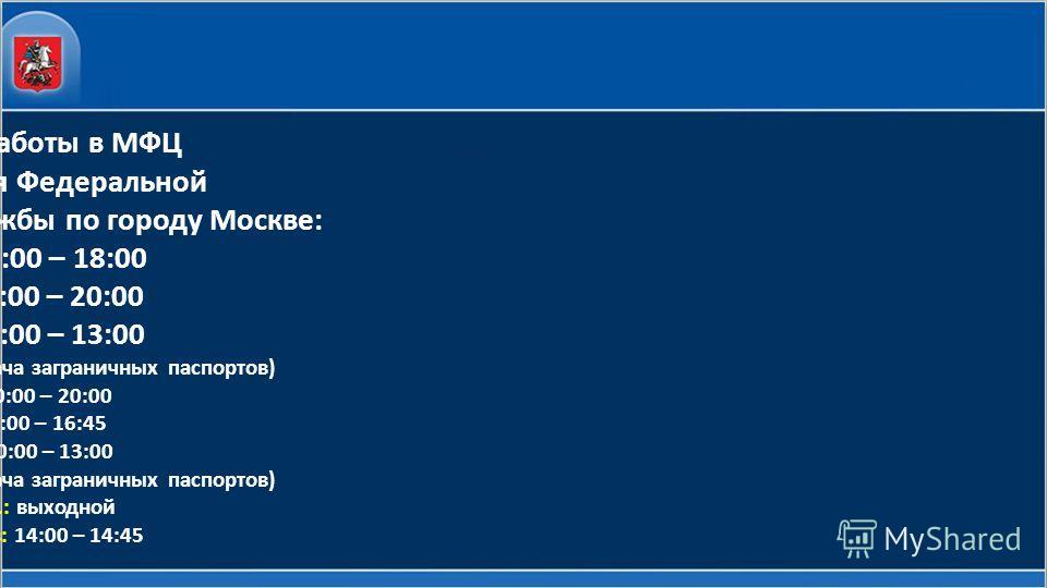 Режим работы в МФЦ Управления Федеральной миграционной службы по городу Москве: пн.: 10:00 – 18:00 вт.: 10:00 – 20:00 ср.: 10:00 – 13:00 (только прием и выдача заграничных паспортов) чт.: 10:00 – 20:00 пт.: 9:00 – 16:45 сб.: 10:00 – 13:00 (только при