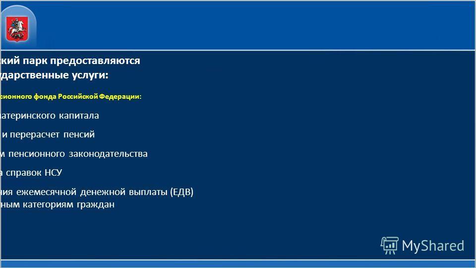 В МФЦ района Филевский парк предоставляются следующие государственные услуги: Сотрудниками ГУ-Отделение Пенсионного фонда Российской Федерации: - Оформление материнского капитала -Назначение и перерасчет пенсий - Консультации по вопросам пенсионного