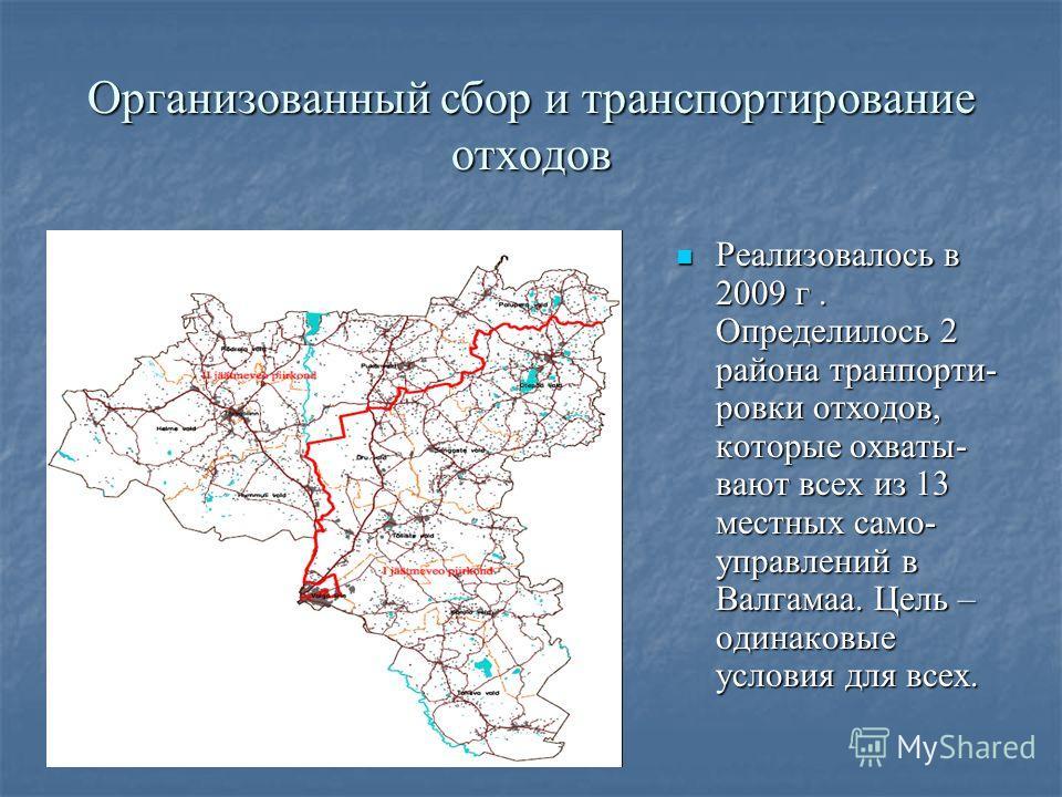 Организованный сбор и транспортирование отходов Реализовалось в 2009 г. Определилось 2 района транпорти- ровки отходов, которые охваты- вают всех из 13 местных само- управлений в Валгамаа. Цель – одинаковые условия для всех. Реализовалось в 2009 г. О