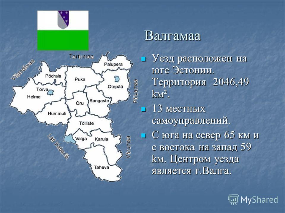 Валгамаа Валгамаа Уезд расположен на юге Эстонии. Территория 2046,49 kм². Уезд расположен на юге Эстонии. Территория 2046,49 kм². 13 местных самоуправлений. 13 местных самоуправлений. С юга на север 65 км и с востока на запад 59 kм. Центром уезда явл