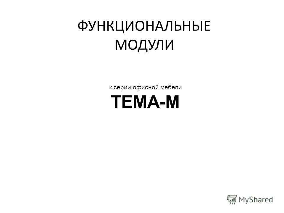 ФУНКЦИОНАЛЬНЫЕ МОДУЛИ к серии офисной мебели ТЕМА-М