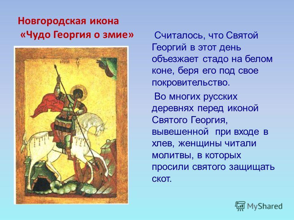 Новгородская икона «Чудо Георгия о змие» Считалось, что Святой Георгий в этот день объезжает стадо на белом коне, беря его под свое покровительство. Во многих русских деревнях перед иконой Святого Георгия, вывешенной при входе в хлев, женщины читали