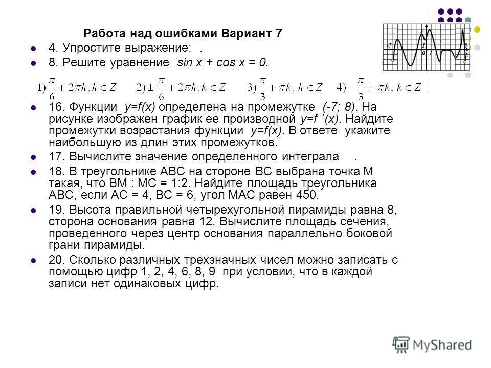 Работа над ошибками Вариант 7 4. Упростите выражение:. 8. Решите уравнение sin x + cos x = 0. 16. Функции у=f(x) определена на промежутке (-7; 8). На рисунке изображен график ее производной у=f ´(x). Найдите промежутки возрастания функции у=f(x). В о