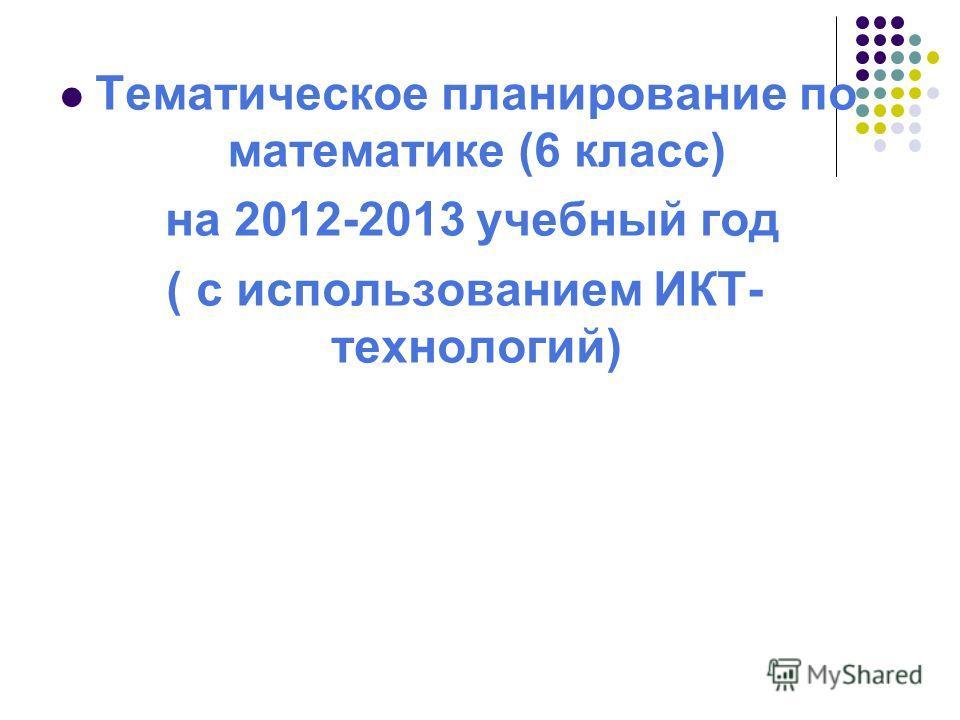 Тематическое планирование по математике (6 класс) на 2012-2013 учебный год ( с использованием ИКТ- технологий)