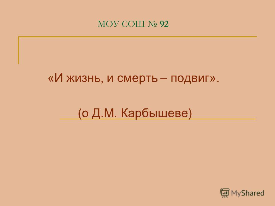 МОУ СОШ 92 «И жизнь, и смерть – подвиг». (о Д.М. Карбышеве)