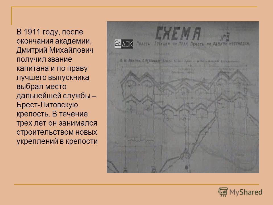 В 1911 году, после окончания академии, Дмитрий Михайлович получил звание капитана и по праву лучшего выпускника выбрал место дальнейшей службы – Брест-Литовскую крепость. В течение трех лет он занимался строительством новых укреплений в крепости
