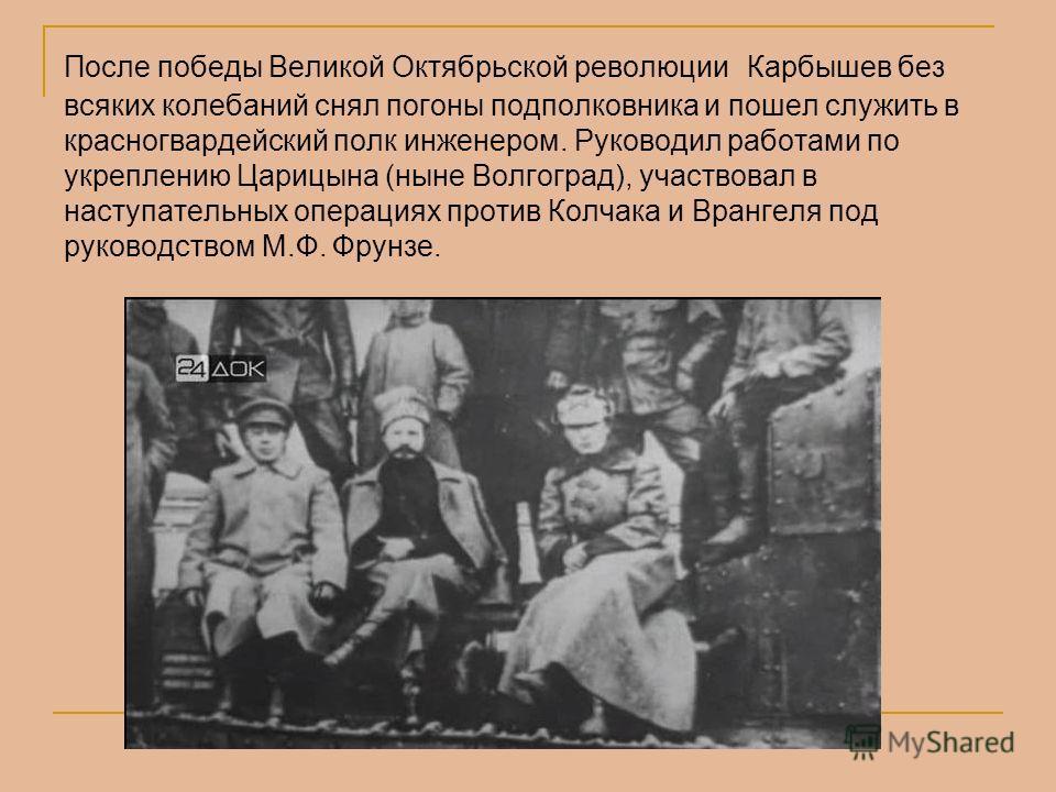 После победы Великой Октябрьской революции Карбышев без всяких колебаний снял погоны подполковника и пошел служить в красногвардейский полк инженером. Руководил работами по укреплению Царицына (ныне Волгоград), участвовал в наступательных операциях п