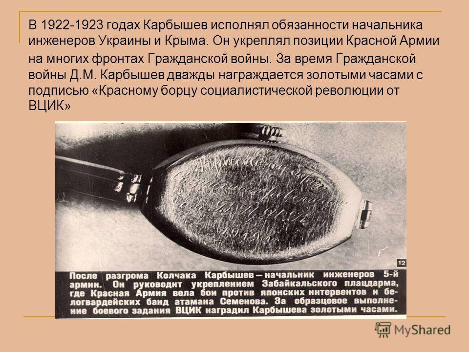 В 1922-1923 годах Карбышев исполнял обязанности начальника инженеров Украины и Крыма. Он укреплял позиции Красной Армии на многих фронтах Гражданской войны. За время Гражданской войны Д.М. Карбышев дважды награждается золотыми часами с подписью «Крас