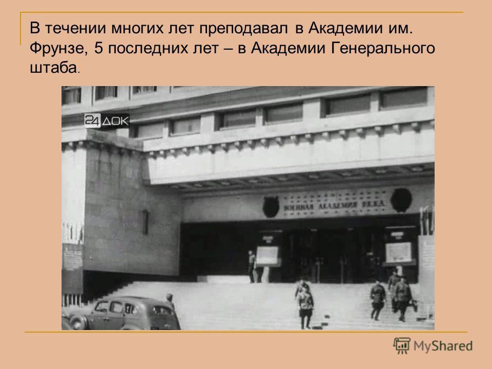 В течении многих лет преподавал в Академии им. Фрунзе, 5 последних лет – в Академии Генерального штаба.