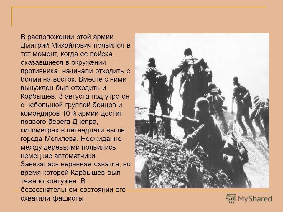 В расположении этой армии Дмитрий Михайлович появился в тот момент, когда ее войска, оказавшиеся в окружении противника, начинали отходить с боями на восток. Вместе с ними вынужден был отходить и Карбышев. 3 августа под утро он с небольшой группой бо
