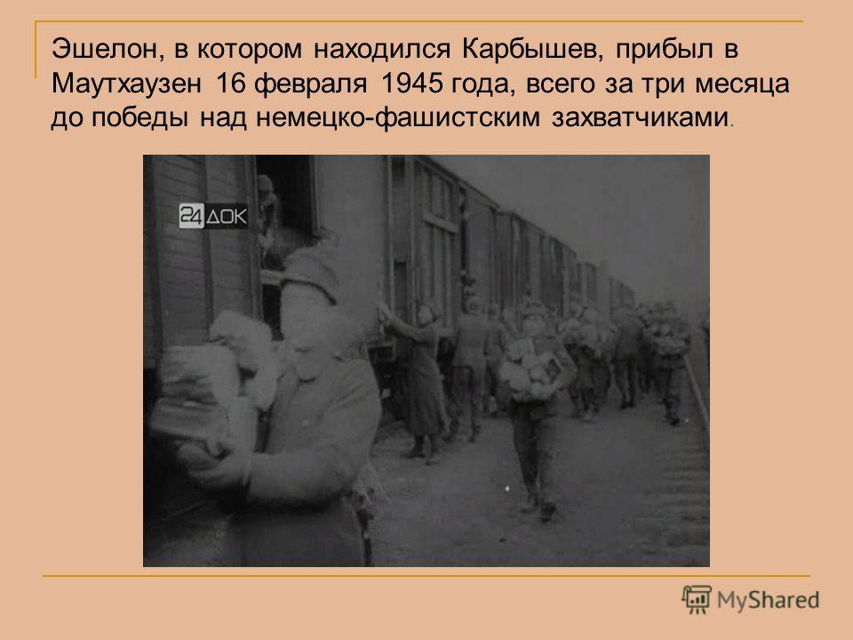 Эшелон, в котором находился Карбышев, прибыл в Маутхаузен 16 февраля 1945 года, всего за три месяца до победы над немецко-фашистским захватчиками.