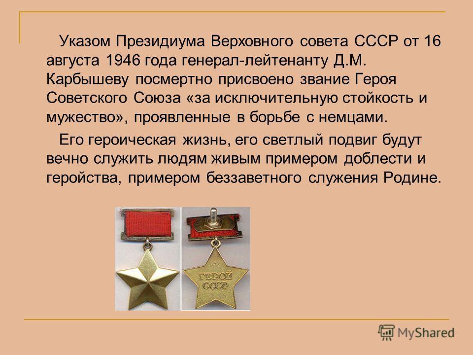 Указом Президиума Верховного совета СССР от 16 августа 1946 года генерал-лейтенанту Д.М. Карбышеву посмертно присвоено звание Героя Советского Союза «за исключительную стойкость и мужество», проявленные в борьбе с немцами. Его героическая жизнь, его
