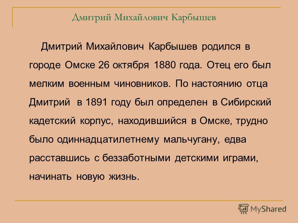 Дмитрий Михайлович Карбышев Дмитрий Михайлович Карбышев родился в городе Омске 26 октября 1880 года. Отец его был мелким военным чиновников. По настоянию отца Дмитрий в 1891 году был определен в Сибирский кадетский корпус, находившийся в Омске, трудн