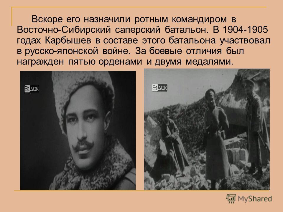 Вскоре его назначили ротным командиром в Восточно-Сибирский саперский батальон. В 1904-1905 годах Карбышев в составе этого батальона участвовал в русско-японской войне. За боевые отличия был награжден пятью орденами и двумя медалями.