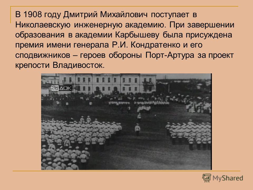 В 1908 году Дмитрий Михайлович поступает в Николаевскую инженерную академию. При завершении образования в академии Карбышеву была присуждена премия имени генерала Р.И. Кондратенко и его сподвижников – героев обороны Порт-Артура за проект крепости Вла