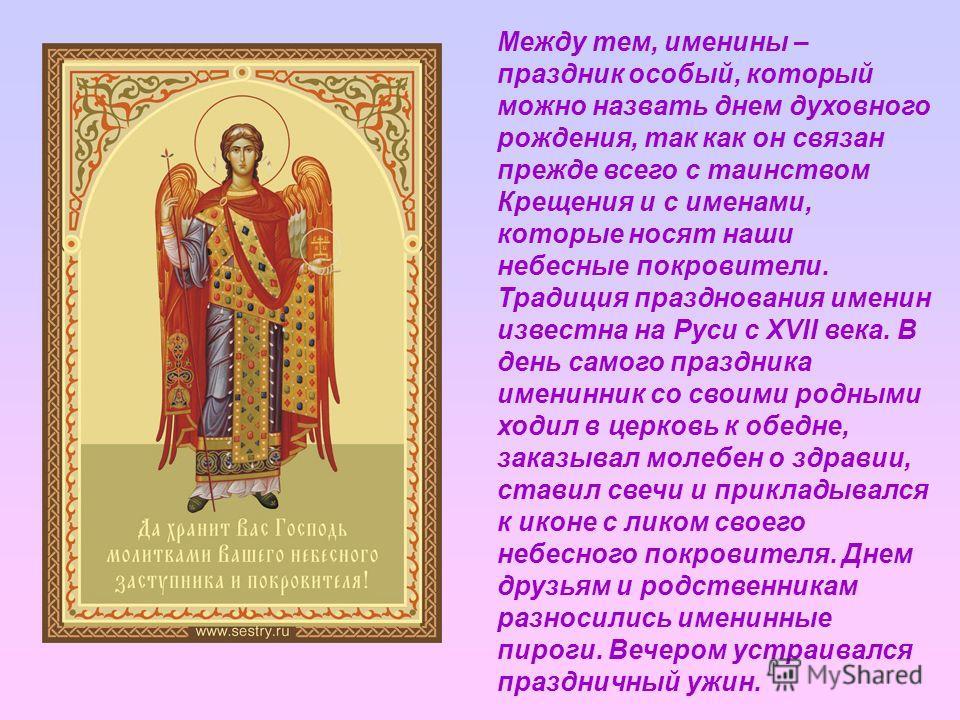 Между тем, именины – праздник особый, который можно назвать днем духовного рождения, так как он связан прежде всего с таинством Крещения и с именами, которые носят наши небесные покровители. Традиция празднования именин известна на Руси с XVII века.
