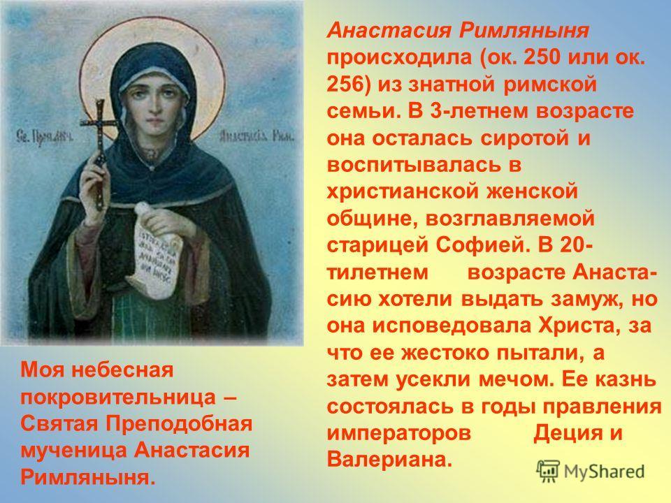 Анастасия Римляныня происходила (ок. 250 или ок. 256) из знатной римской семьи. В 3-летнем возрасте она осталась сиротой и воспитывалась в христианской женской общине, возглавляемой старицей Софией. В 20- тилетнем возрасте Анаста- сию хотели выдать з