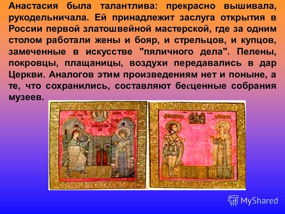 Анастасия была талантлива: прекрасно вышивала, рукодельничала. Ей принадлежит заслуга открытия в России первой златошвейной мастерской, где за одним столом работали жены и бояр, и стрельцов, и купцов, замеченные в искусстве