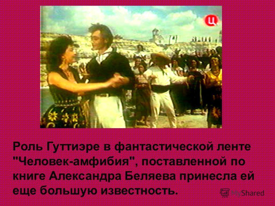 Роль Гуттиэре в фантастической ленте Человек-амфибия, поставленной по книге Александра Беляева принесла ей еще большую известность.