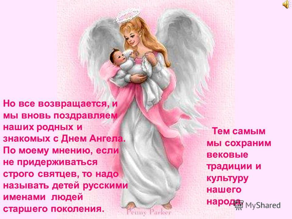 Но все возвращается, и мы вновь поздравляем наших родных и знакомых с Днем Ангела. По моему мнению, если не придерживаться строго святцев, то надо называть детей русскими именами людей старшего поколения. Тем самым мы сохраним вековые традиции и куль