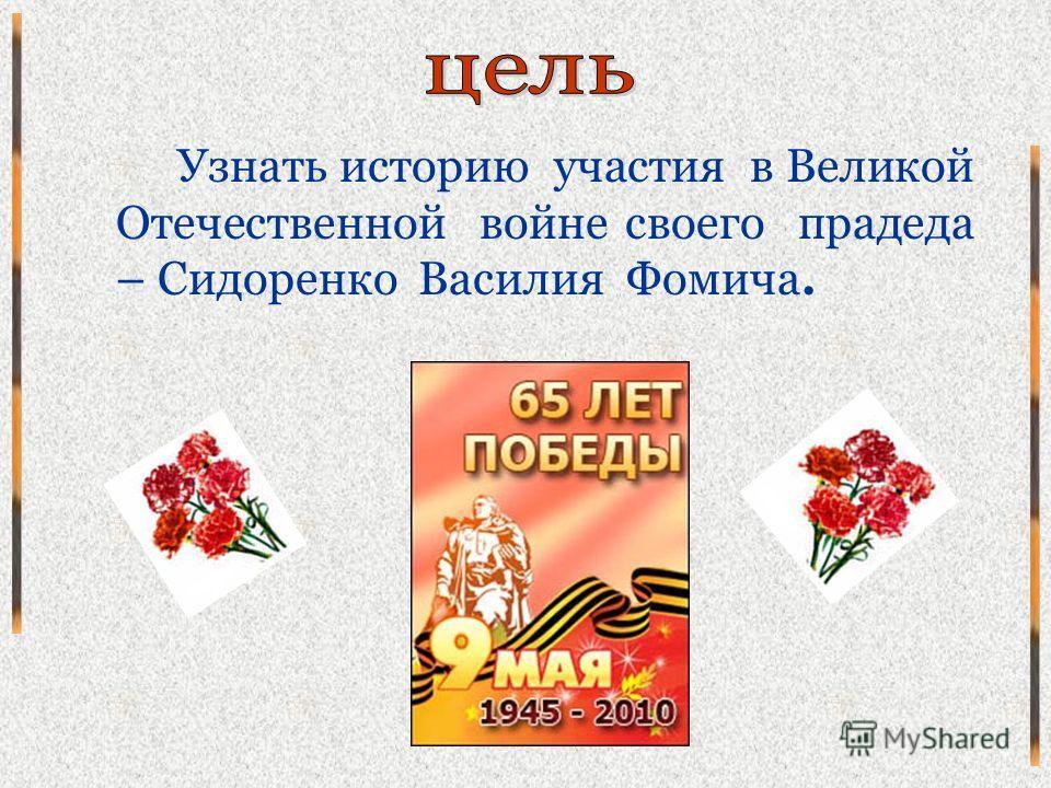 Узнать историю участия в Великой Отечественной войне своего прадеда – Сидоренко Василия Фомича.