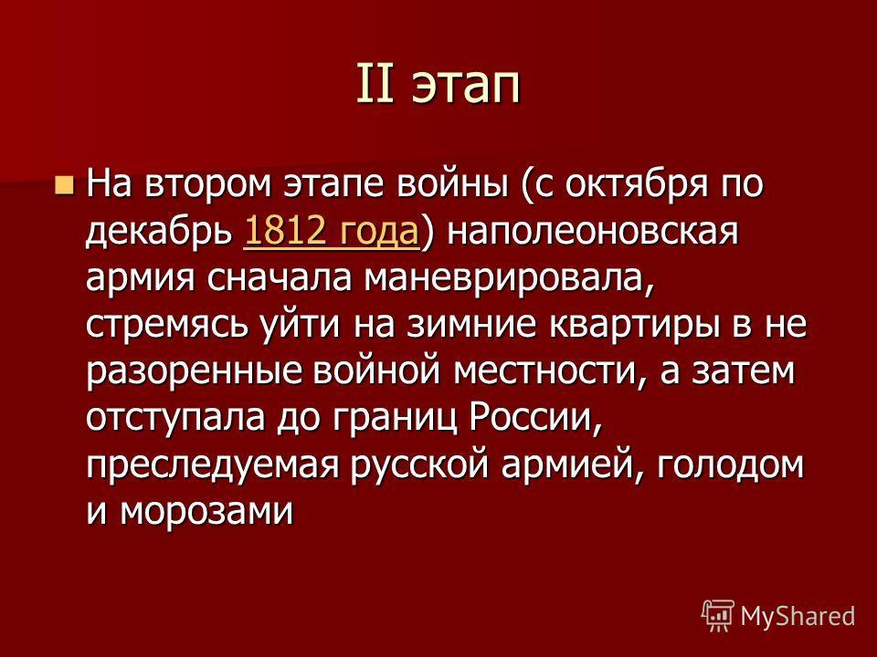 II этап На втором этапе войны (с октября по декабрь 1812 года) наполеоновская армия сначала маневрировала, стремясь уйти на зимние квартиры в не разоренные войной местности, а затем отступала до границ России, преследуемая русской армией, голодом и м
