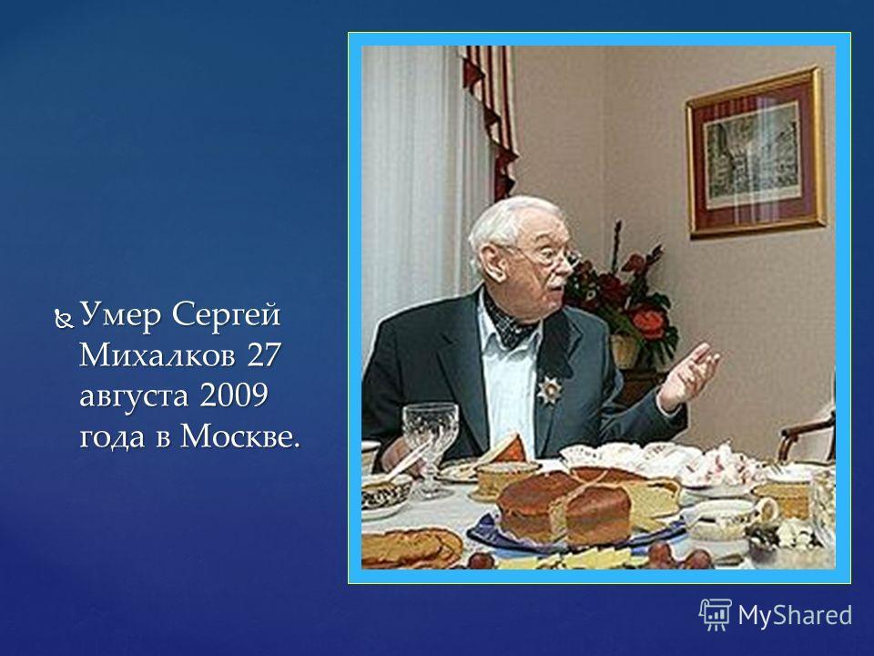Умер Сергей Михалков 27 августа 2009 года в Москве. Умер Сергей Михалков 27 августа 2009 года в Москве.