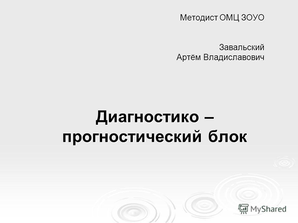 Методист ОМЦ ЗОУО Завальский Артём Владиславович Диагностико – прогностический блок