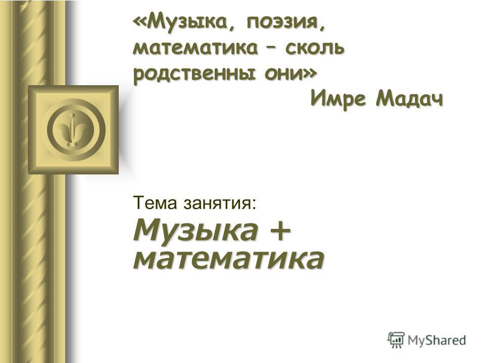 «Музыка, поэзия, математика – сколь родственны они» Имре Мадач Тема занятия: Музыка + математика