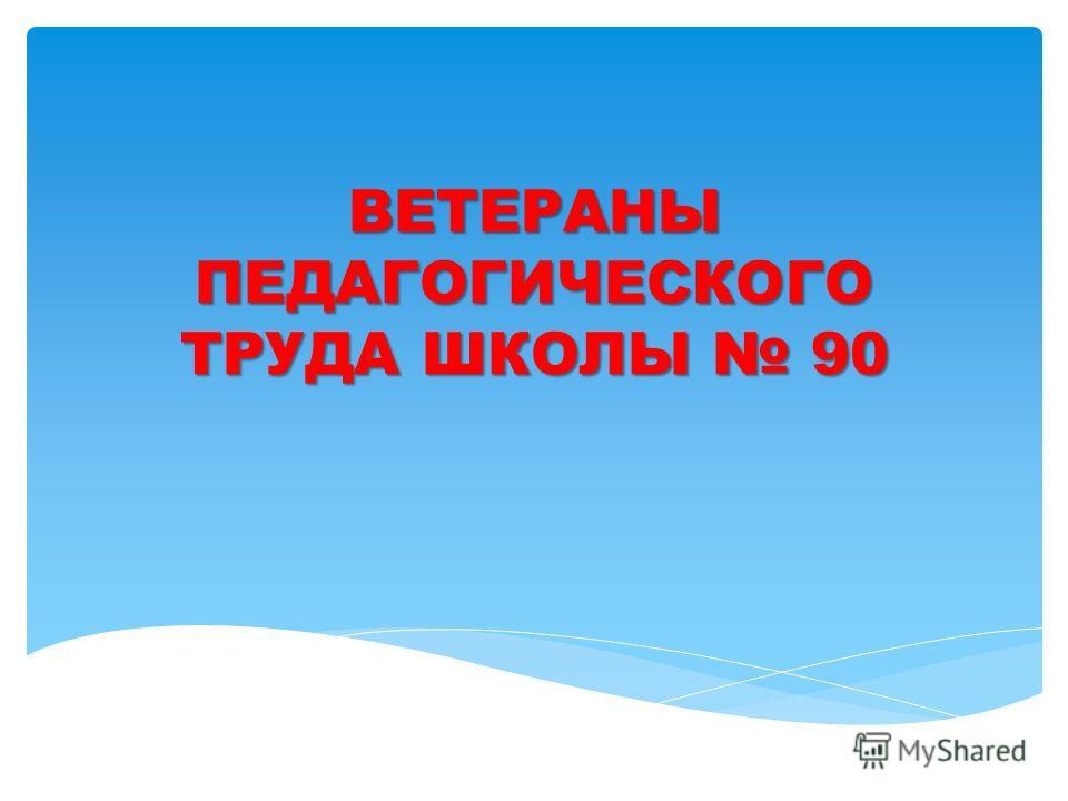 ВЕТЕРАНЫ ПЕДАГОГИЧЕСКОГО ТРУДА ШКОЛЫ 90