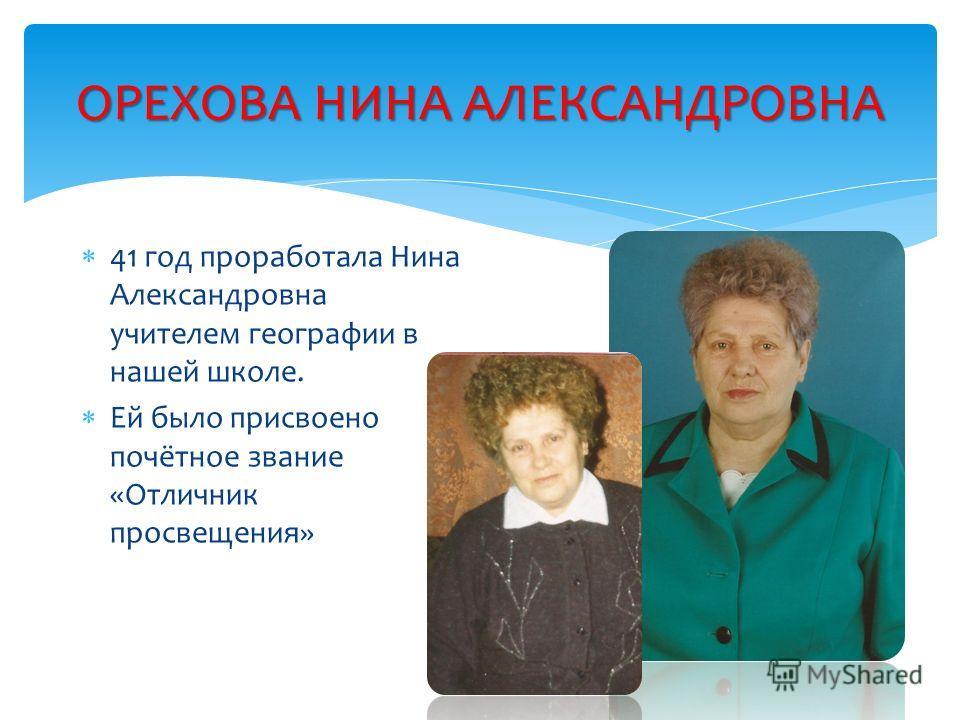ОРЕХОВА НИНА АЛЕКСАНДРОВНА 41 год проработала Нина Александровна учителем географии в нашей школе. Ей было присвоено почётное звание «Отличник просвещения»