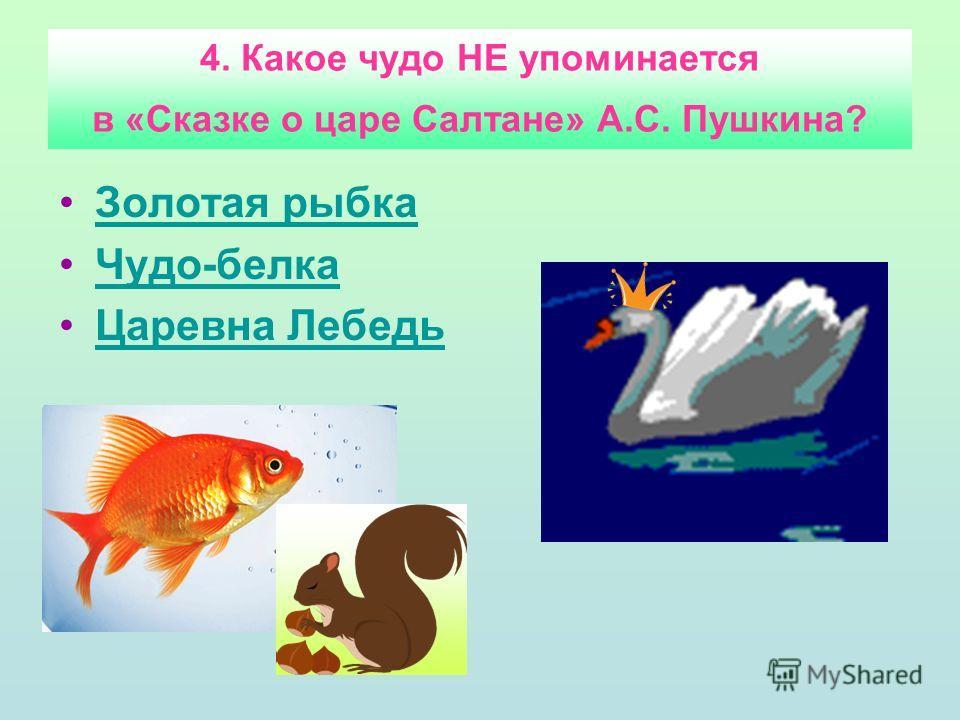 4. Какое чудо НЕ упоминается в «Сказке о царе Салтане» А.С. Пушкина? Золотая рыбка Чудо-белка Царевна Лебедь