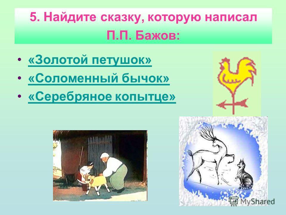 5. Найдите сказку, которую написал П.П. Бажов: «Золотой петушок» «Соломенный бычок» «Серебряное копытце»