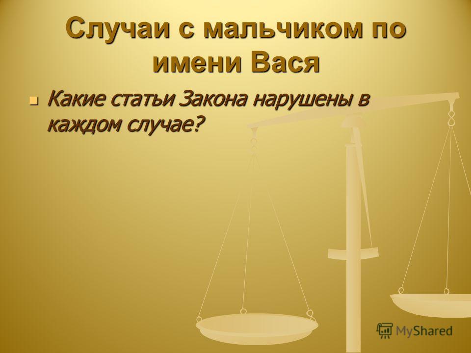 Случаи с мальчиком по имени Вася Какие статьи Закона нарушены в каждом случае? Какие статьи Закона нарушены в каждом случае?