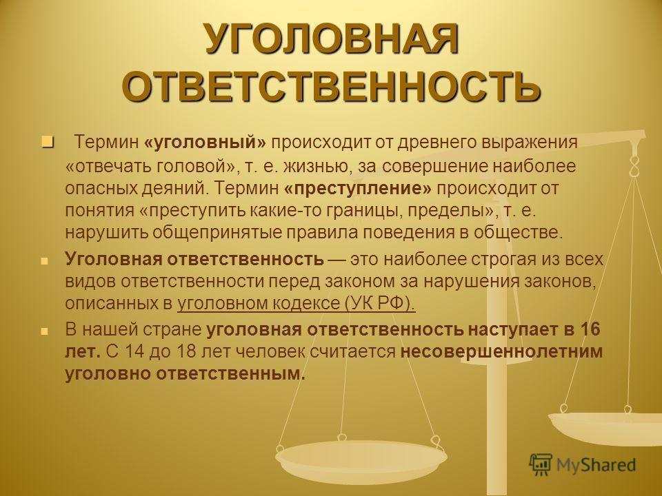 УГОЛОВНАЯ ОТВЕТСТВЕННОСТЬ Термин «уголовный» происходит от древнего выражения «отвечать головой», т. е. жизнью, за совершение наиболее опасных деяний. Термин «преступление» происходит от понятия «преступить какие-то границы, пределы», т. е. нарушить