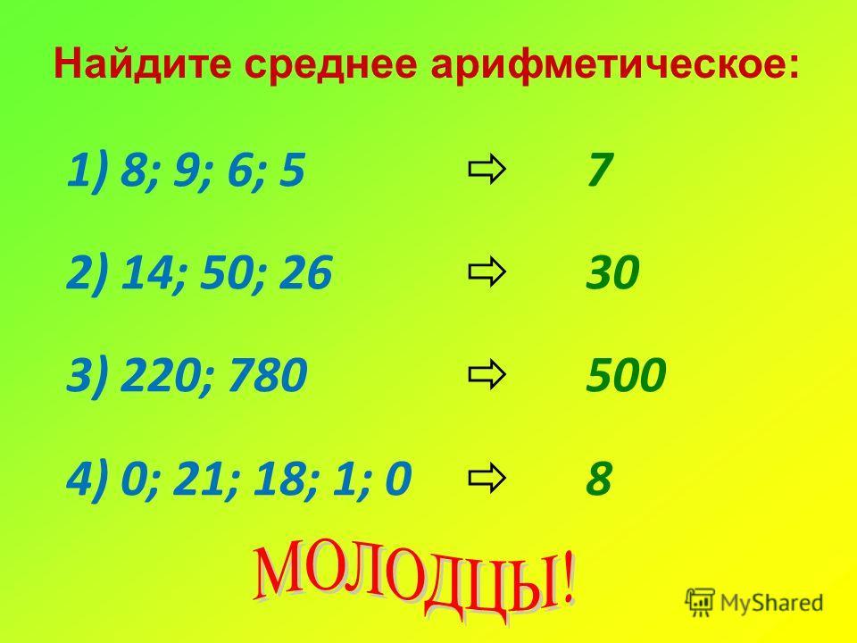 Найдите среднее арифметическое: 1) 8; 9; 6; 5 2) 14; 50; 26 3) 220; 780 4) 0; 21; 18; 1; 0 7 30 500 8