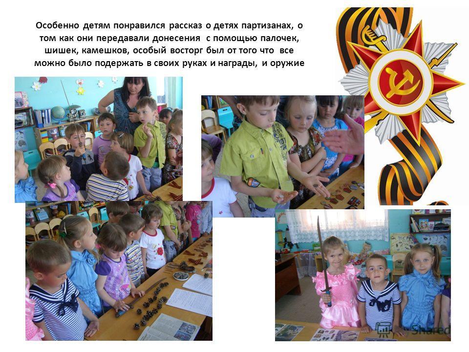 Особенно детям понравился рассказ о детях партизанах, о том как они передавали донесения с помощью палочек, шишек, камешков, особый восторг был от того что все можно было подержать в своих руках и награды, и оружие