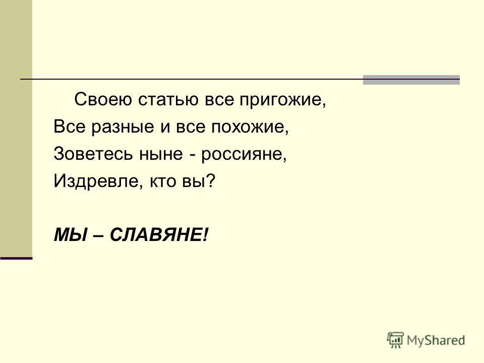 Своею статью все пригожие, Все разные и все похожие, Зоветесь ныне - россияне, Издревле, кто вы? МЫ – СЛАВЯНЕ!