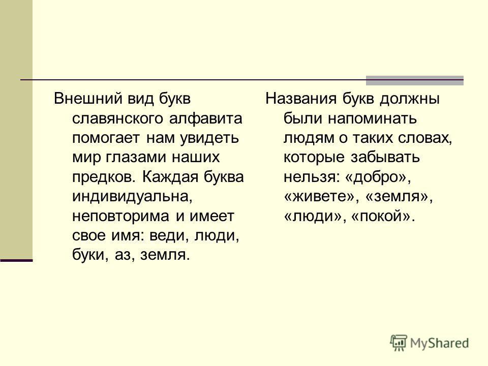 Внешний вид букв славянского алфавита помогает нам увидеть мир глазами наших предков. Каждая буква индивидуальна, неповторима и имеет свое имя: веди, люди, буки, аз, земля. Названия букв должны были напоминать людям о таких словах, которые забывать н