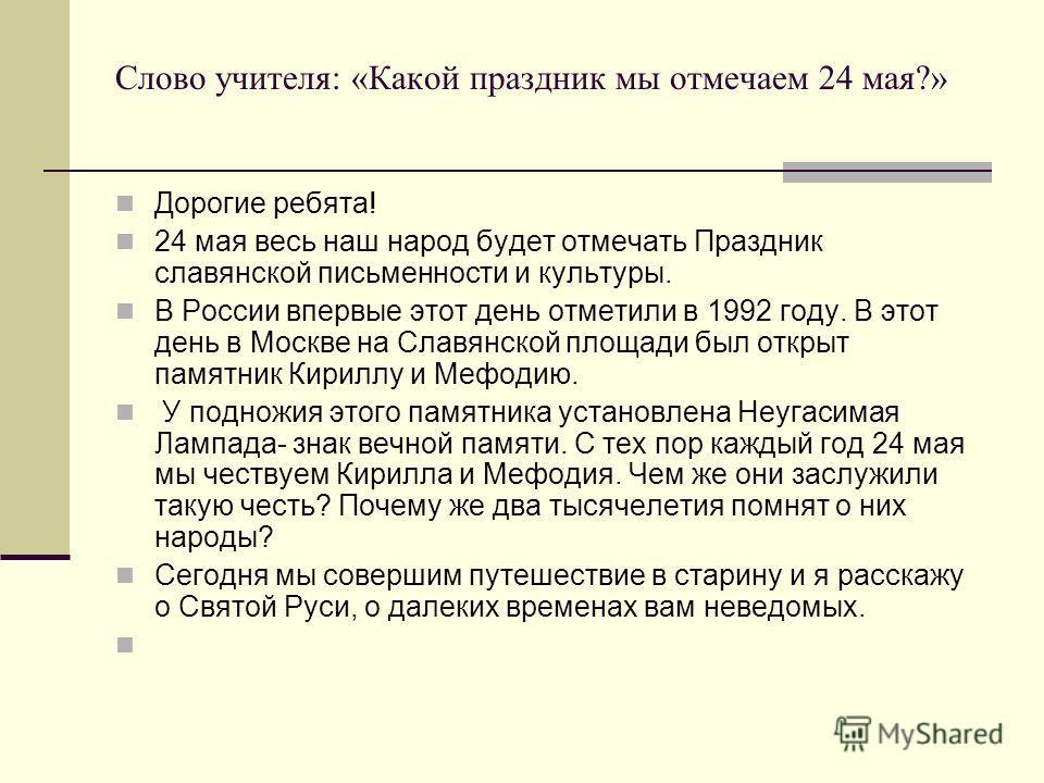 Слово учителя: «Какой праздник мы отмечаем 24 мая?» Дорогие ребята! 24 мая весь наш народ будет отмечать Праздник славянской письменности и культуры. В России впервые этот день отметили в 1992 году. В этот день в Москве на Славянской площади был откр