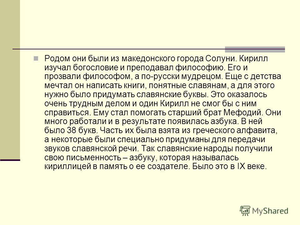 Родом они были из македонского города Солуни. Кирилл изучал богословие и преподавал философию. Его и прозвали философом, а по-русски мудрецом. Еще с детства мечтал он написать книги, понятные славянам, а для этого нужно было придумать славянские букв