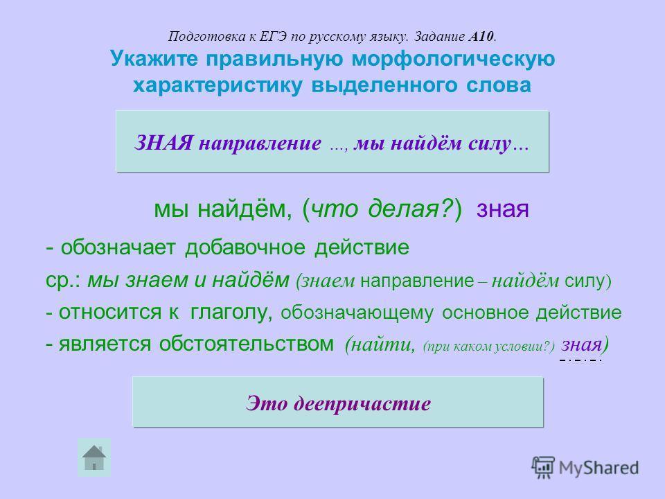 Подготовка к ЕГЭ по русскому языку. Задание А10. Укажите правильную морфологическую характеристику выделенного слова мы найдём, (что делая?) зная - обозначает добавочное действие ср.: мы знаем и найдём ( знаем направление – найдём силу ) - относится