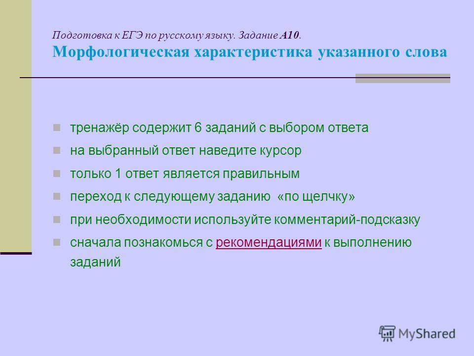 Подготовка к ЕГЭ по русскому языку. Задание А10. Морфологическая характеристика указанного слова тренажёр содержит 6 заданий с выбором ответа на выбранный ответ наведите курсор только 1 ответ является правильным переход к следующему заданию «по щелчк