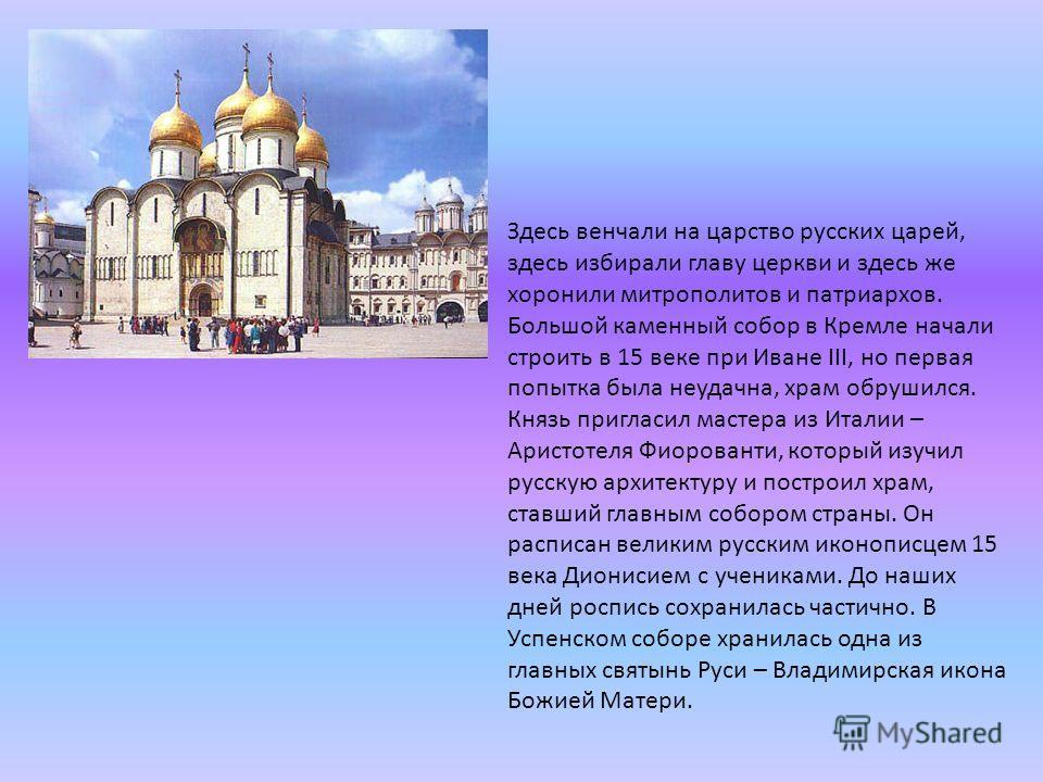 Здесь венчали на царство русских царей, здесь избирали главу церкви и здесь же хоронили митрополитов и патриархов. Большой каменный собор в Кремле начали строить в 15 веке при Иване III, но первая попытка была неудачна, храм обрушился. Князь пригласи