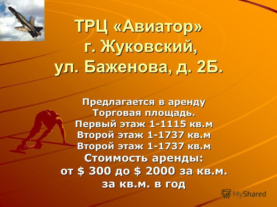 ТРЦ «Авиатор» г. Жуковский, ул. Баженова, д. 2Б. Предлагается в аренду Торговая площадь. Первый этаж 1-1115 кв.м Второй этаж 1-1737 кв.м Стоимость аренды: от $ 300 до $ 2000 за кв.м. за кв.м. в год
