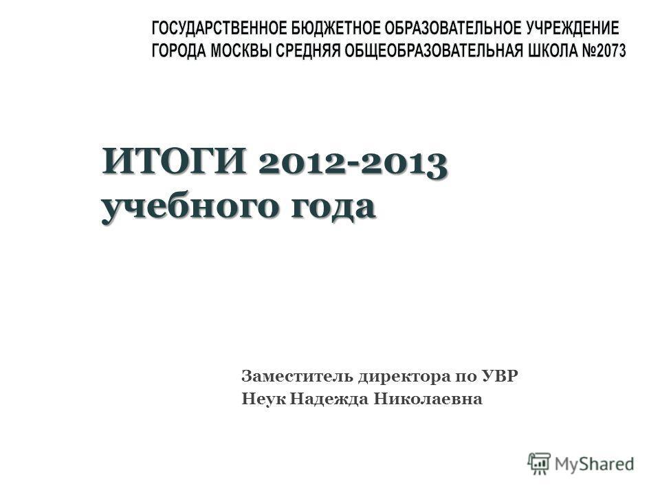 Заместитель директора по УВР Неук Надежда Николаевна ИТОГИ 2012-2013 учебного года