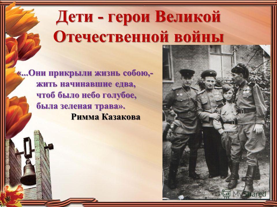 Дети - герои Великой Отечественной войны «...Они прикрыли жизнь собою,- жить начинавшие едва, чтоб было небо голубое, была зеленая трава». Римма Казакова