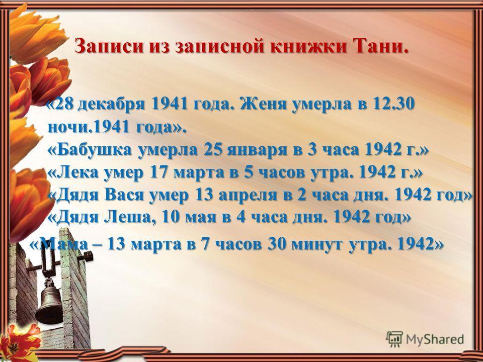 Записи из записной книжки Тани. «28 декабря 1941 года. Женя умерла в 12.30 ночи.1941 года». «Бабушка умерла 25 января в 3 часа 1942 г.» «Лека умер 17 марта в 5 часов утра. 1942 г.» «Дядя Вася умер 13 апреля в 2 часа дня. 1942 год» «Дядя Леша, 10 мая